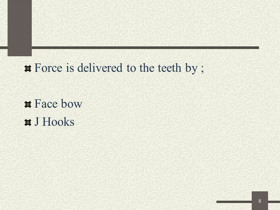 8 Force is delivered to the teeth by ; Face bow J Hooks