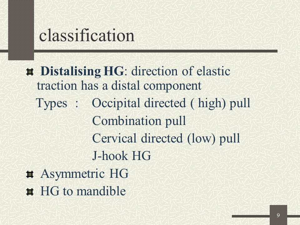 9 classification Distalising HG: direction of elastic traction has a distal component Types : Occipital directed ( high) pull Combination pull Cervica