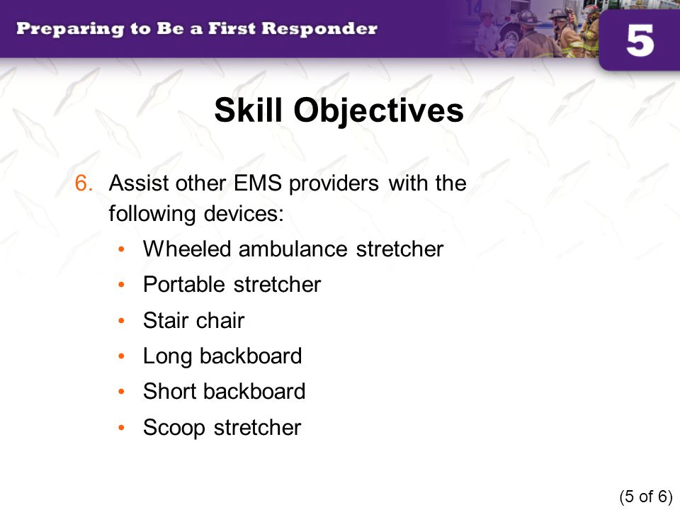 Skill Objectives 6.Assist other EMS providers with the following devices: Wheeled ambulance stretcher Portable stretcher Stair chair Long backboard Sh