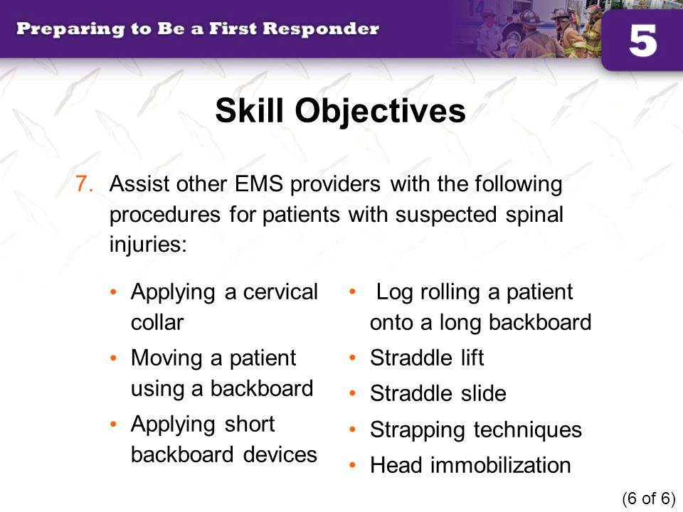 Skill Objectives Applying a cervical collar Moving a patient using a backboard Applying short backboard devices Log rolling a patient onto a long back