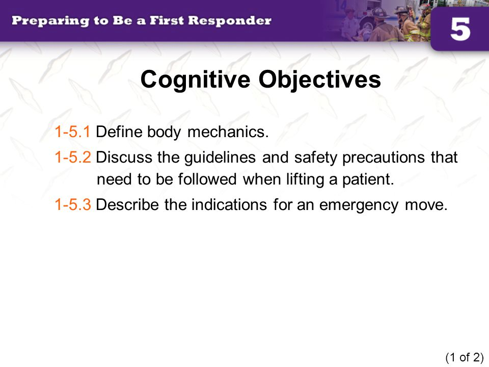 Cognitive Objectives 1-5.1 Define body mechanics. 1-5.2 Discuss the guidelines and safety precautions that need to be followed when lifting a patient.