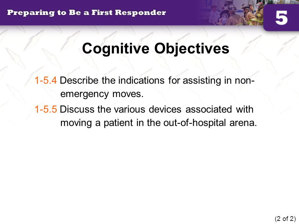 Cognitive Objectives 1-5.4 Describe the indications for assisting in non- emergency moves. 1-5.5 Discuss the various devices associated with moving a