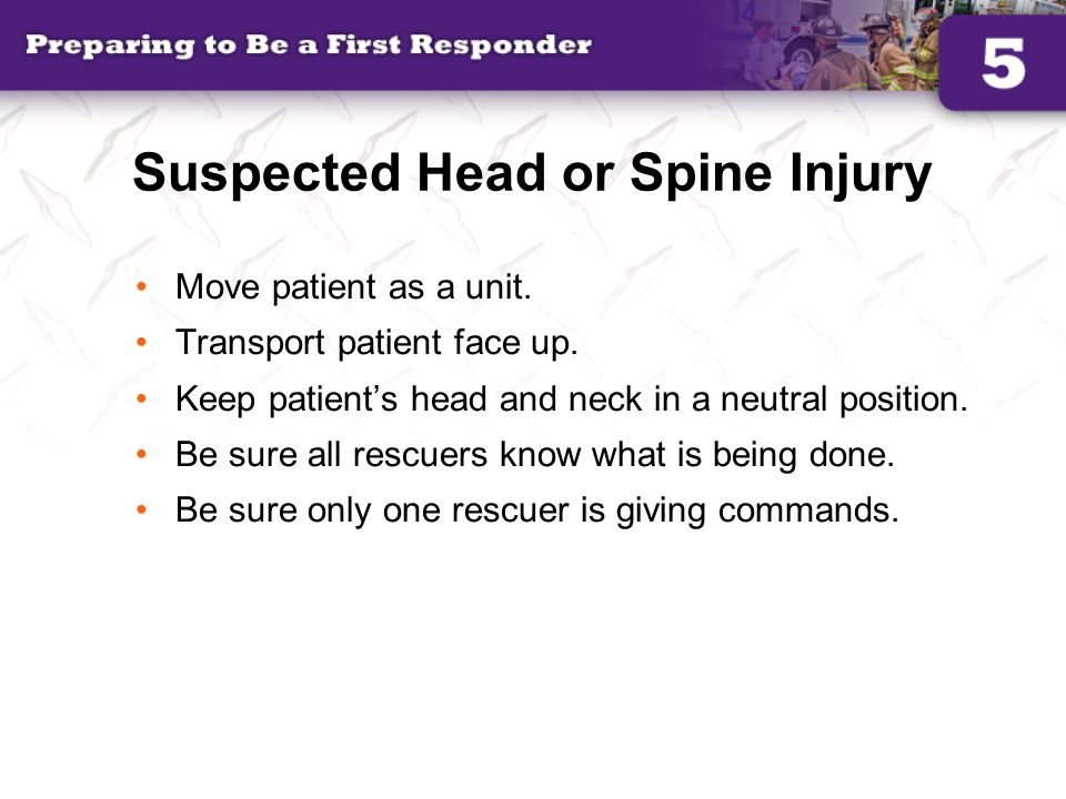 Suspected Head or Spine Injury Move patient as a unit. Transport patient face up. Keep patient's head and neck in a neutral position. Be sure all resc