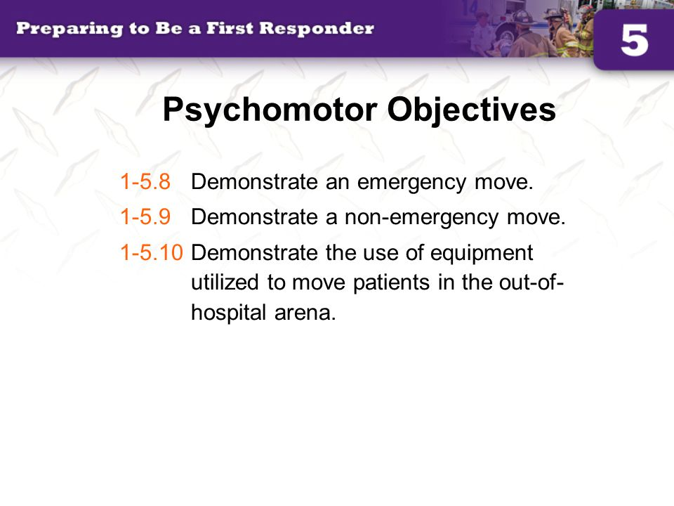 Psychomotor Objectives 1-5.8 Demonstrate an emergency move. 1-5.9 Demonstrate a non-emergency move. 1-5.10 Demonstrate the use of equipment utilized t