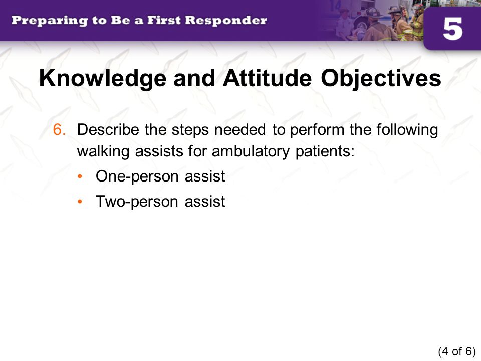 Knowledge and Attitude Objectives 6.Describe the steps needed to perform the following walking assists for ambulatory patients: One-person assist Two-