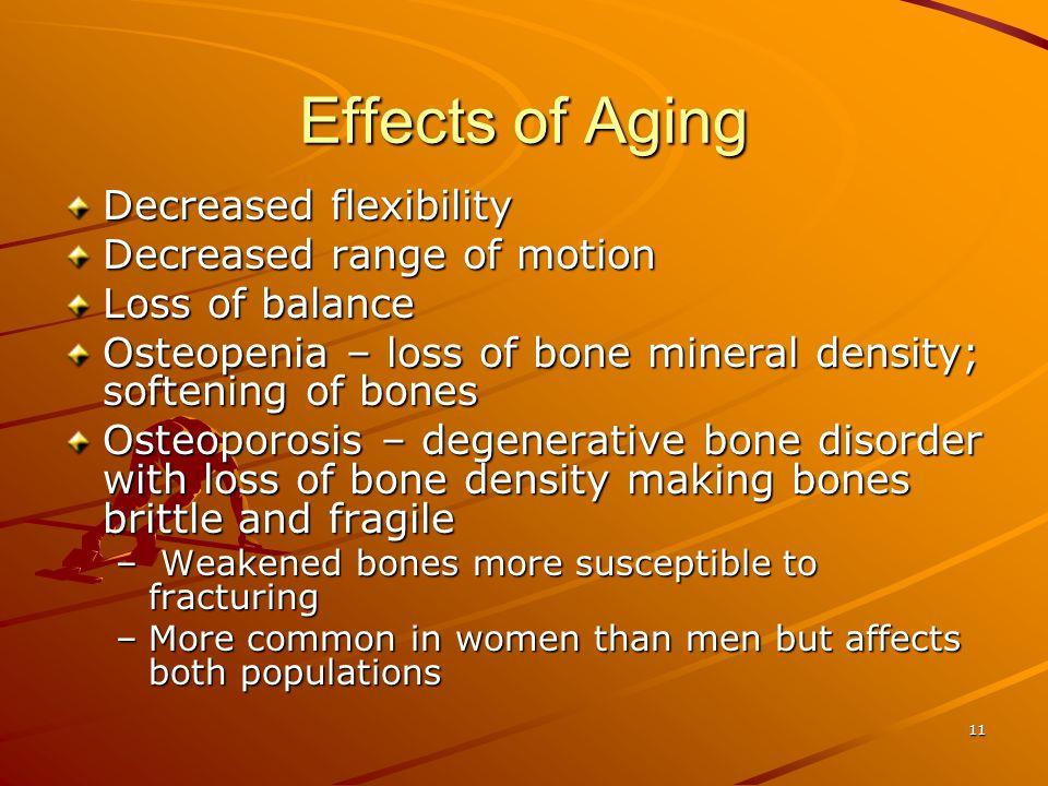 11 Effects of Aging Decreased flexibility Decreased range of motion Loss of balance Osteopenia – loss of bone mineral density; softening of bones Oste