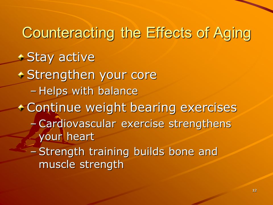 12 Counteracting the Effects of Aging Stay active Strengthen your core –Helps with balance Continue weight bearing exercises –Cardiovascular exercise