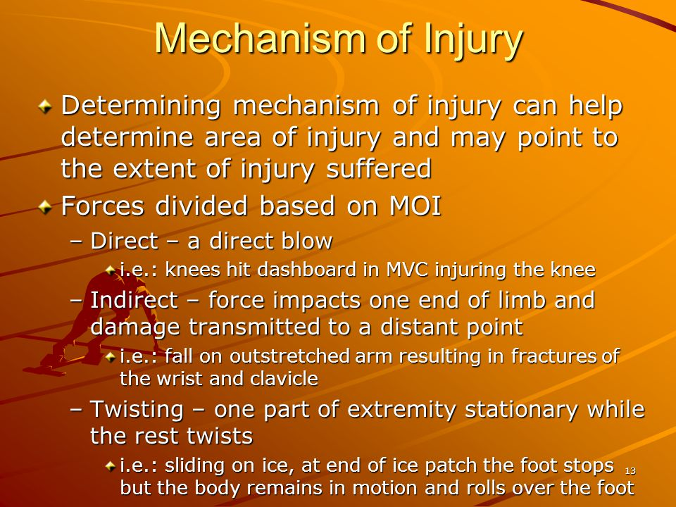 13 Mechanism of Injury Determining mechanism of injury can help determine area of injury and may point to the extent of injury suffered Forces divided