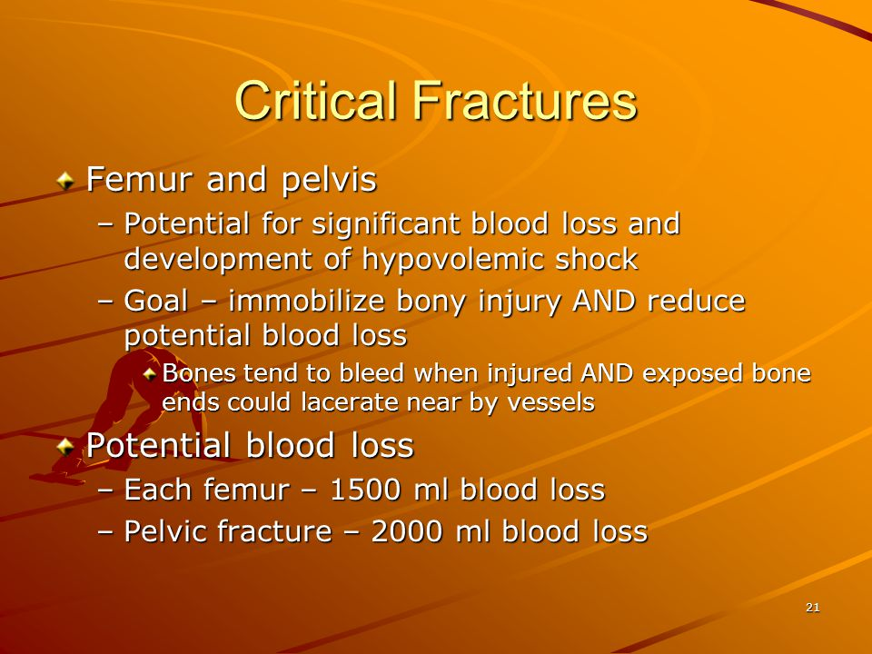 21 Critical Fractures Femur and pelvis –Potential for significant blood loss and development of hypovolemic shock –Goal – immobilize bony injury AND r