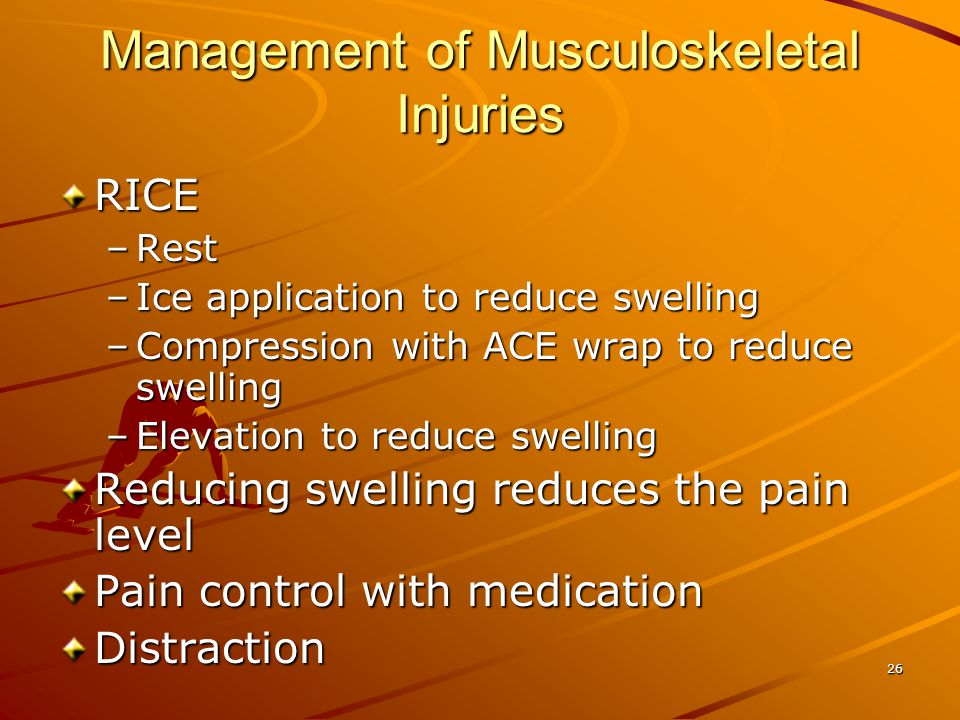 26 Management of Musculoskeletal Injuries RICE –Rest –Ice application to reduce swelling –Compression with ACE wrap to reduce swelling –Elevation to r