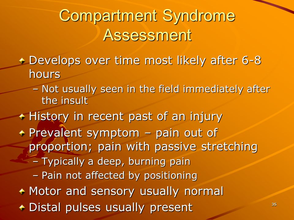 35 Compartment Syndrome Assessment Develops over time most likely after 6-8 hours –Not usually seen in the field immediately after the insult History