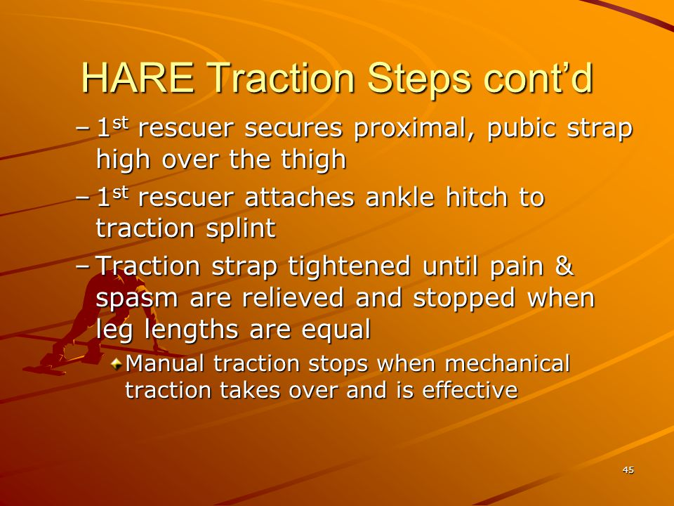 45 HARE Traction Steps cont'd –1 st rescuer secures proximal, pubic strap high over the thigh –1 st rescuer attaches ankle hitch to traction splint –T