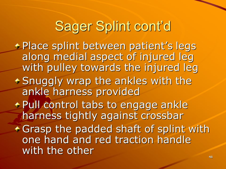 48 Sager Splint cont'd Place splint between patient's legs along medial aspect of injured leg with pulley towards the injured leg Snuggly wrap the ank