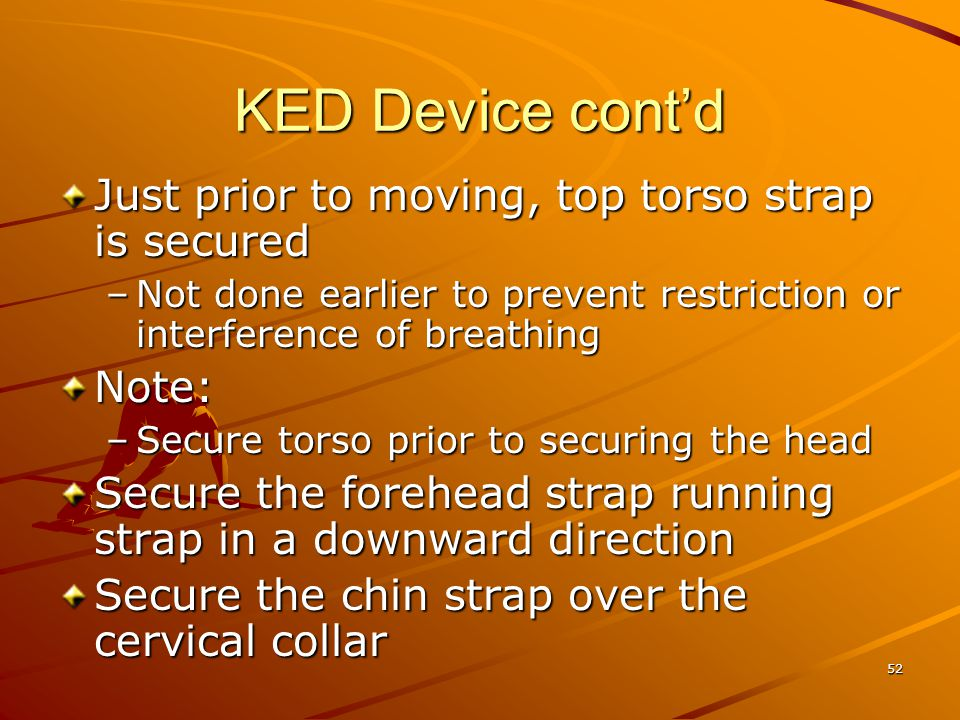 52 KED Device cont'd Just prior to moving, top torso strap is secured –Not done earlier to prevent restriction or interference of breathing Note: –Sec