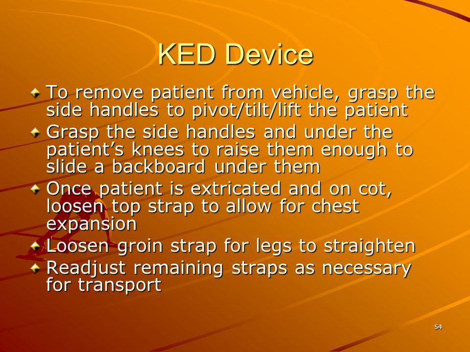 54 KED Device To remove patient from vehicle, grasp the side handles to pivot/tilt/lift the patient Grasp the side handles and under the patient's kne