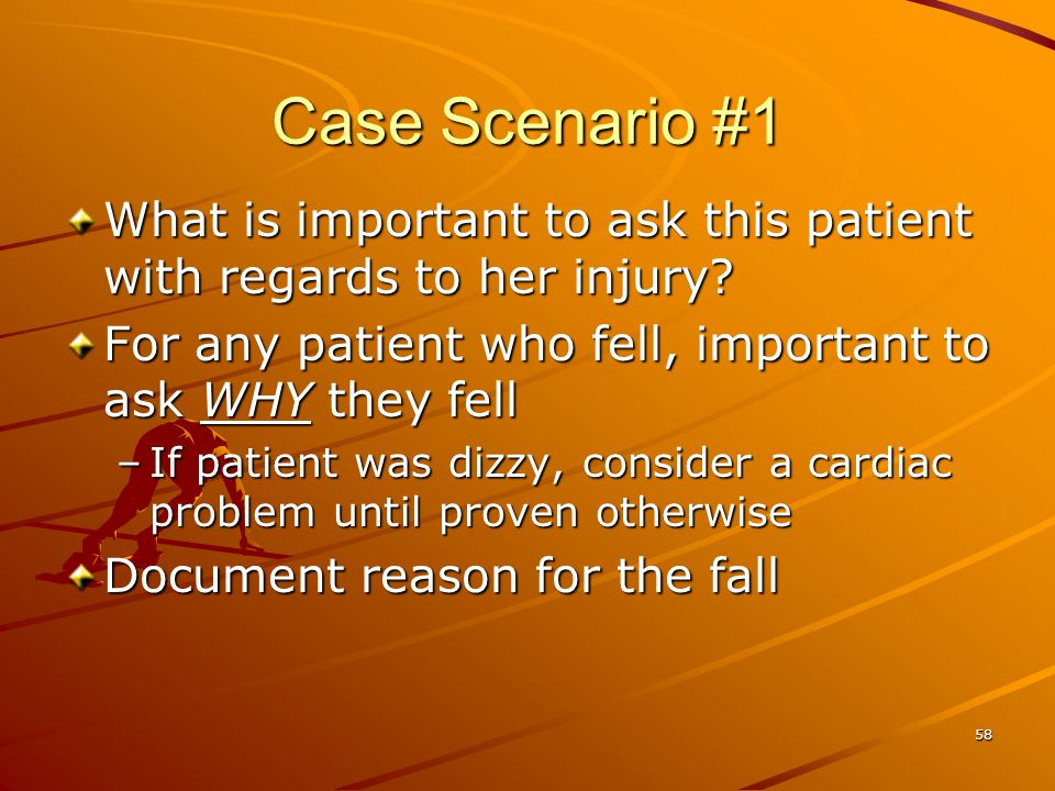 58 Case Scenario #1 What is important to ask this patient with regards to her injury? For any patient who fell, important to ask WHY they fell –If pat
