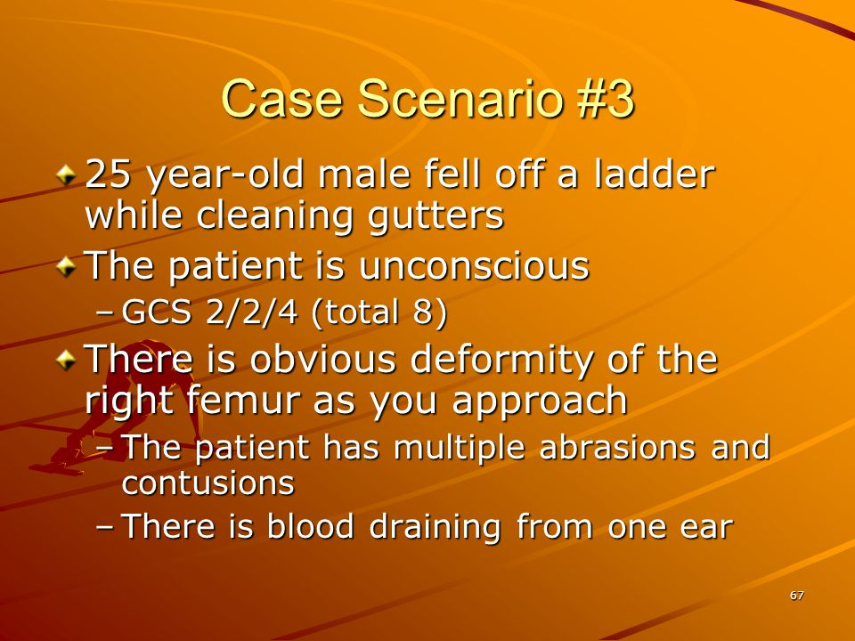67 Case Scenario #3 25 year-old male fell off a ladder while cleaning gutters The patient is unconscious –GCS 2/2/4 (total 8) There is obvious deformi