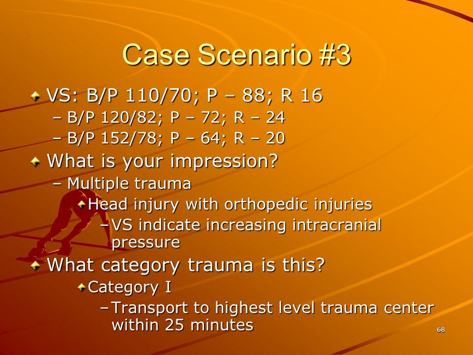 68 Case Scenario #3 VS: B/P 110/70; P – 88; R 16 –B/P 120/82; P – 72; R – 24 –B/P 152/78; P – 64; R – 20 What is your impression? –Multiple trauma Hea