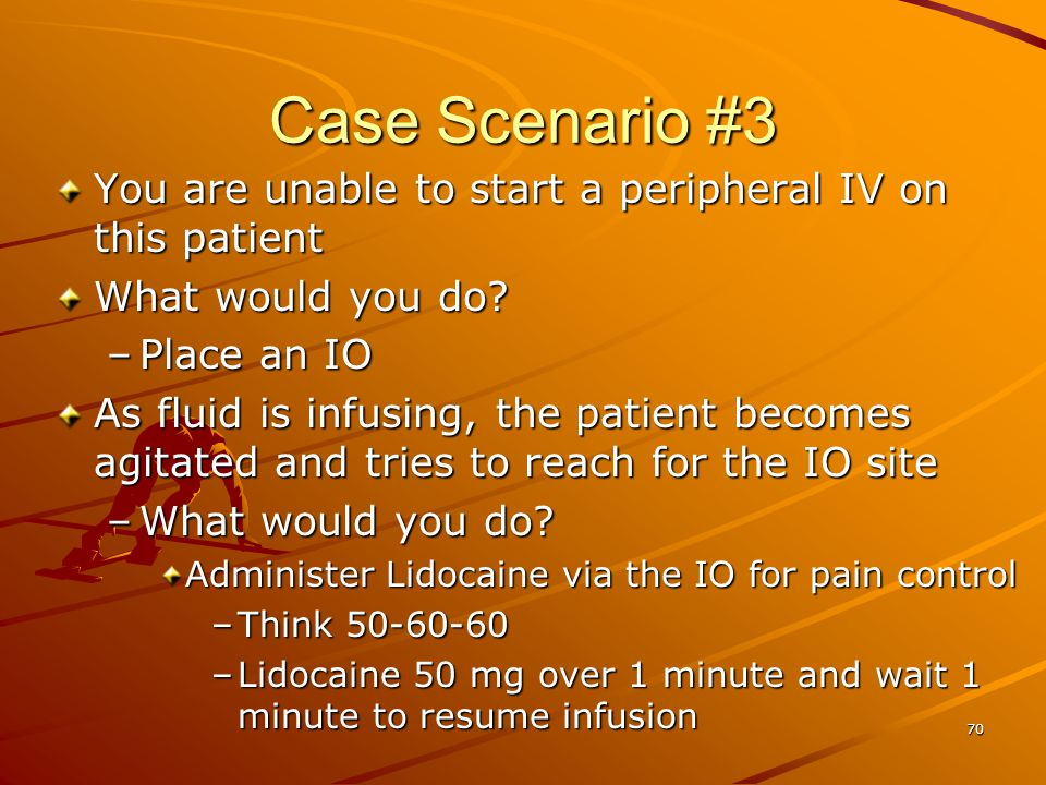 70 Case Scenario #3 You are unable to start a peripheral IV on this patient What would you do? –Place an IO As fluid is infusing, the patient becomes