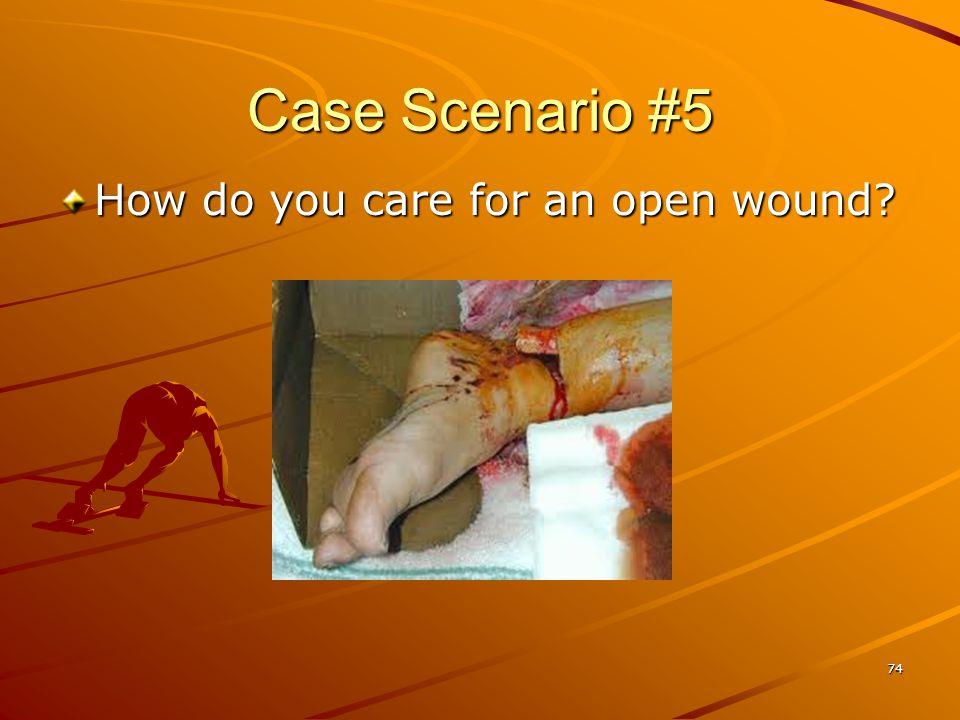 74 Case Scenario #5 How do you care for an open wound?