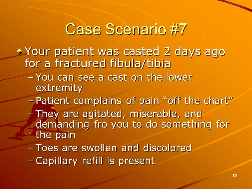 80 Case Scenario #7 Your patient was casted 2 days ago for a fractured fibula/tibia –You can see a cast on the lower extremity –Patient complains of p