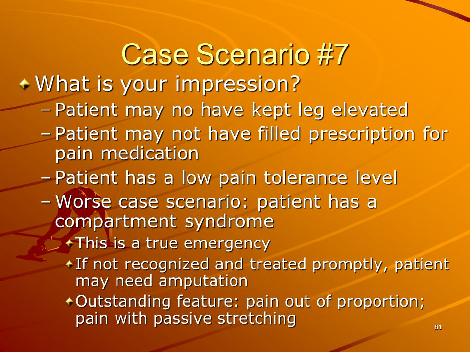 81 Case Scenario #7 What is your impression? –Patient may no have kept leg elevated –Patient may not have filled prescription for pain medication –Pat