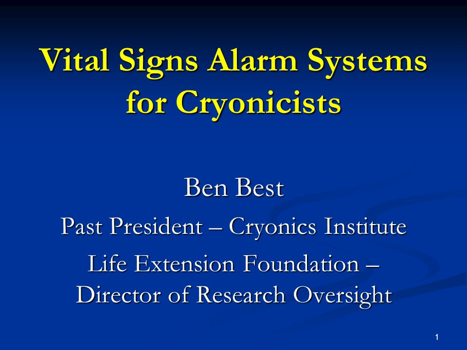 1 Vital Signs Alarm Systems for Cryonicists Ben Best Past President – Cryonics Institute Life Extension Foundation – Director of Research Oversight