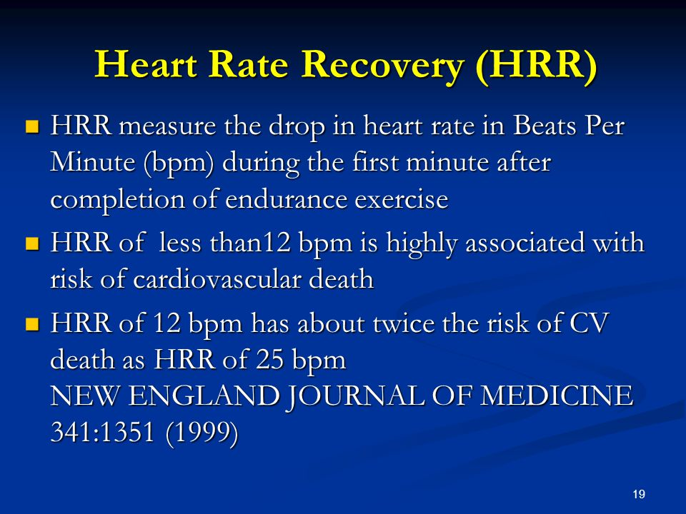 19 Heart Rate Recovery (HRR) HRR measure the drop in heart rate in Beats Per Minute (bpm) during the first minute after completion of endurance exercise HRR measure the drop in heart rate in Beats Per Minute (bpm) during the first minute after completion of endurance exercise HRR of less than12 bpm is highly associated with risk of cardiovascular death HRR of less than12 bpm is highly associated with risk of cardiovascular death HRR of 12 bpm has about twice the risk of CV death as HRR of 25 bpm NEW ENGLAND JOURNAL OF MEDICINE 341:1351 (1999) HRR of 12 bpm has about twice the risk of CV death as HRR of 25 bpm NEW ENGLAND JOURNAL OF MEDICINE 341:1351 (1999)