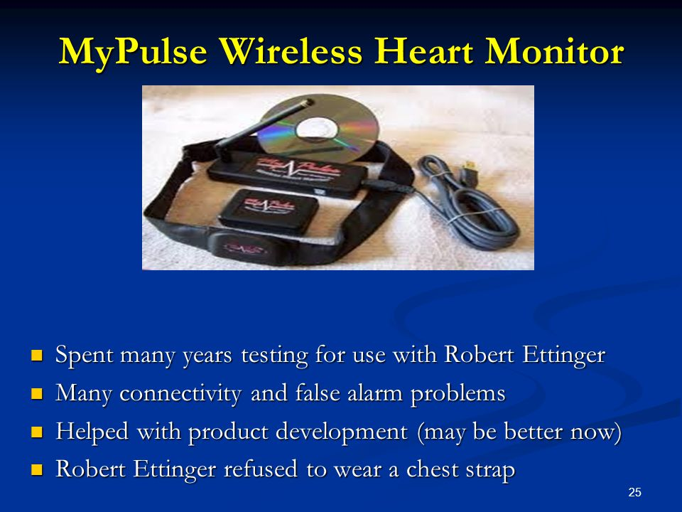 25 MyPulse Wireless Heart Monitor Spent many years testing for use with Robert Ettinger Many connectivity and false alarm problems Helped with product development (may be better now) Robert Ettinger refused to wear a chest strap