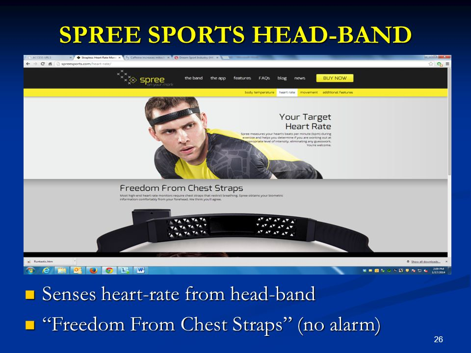 26 SPREE SPORTS HEAD-BAND Senses heart-rate from head-band Senses heart-rate from head-band Freedom From Chest Straps (no alarm) Freedom From Chest Straps (no alarm)