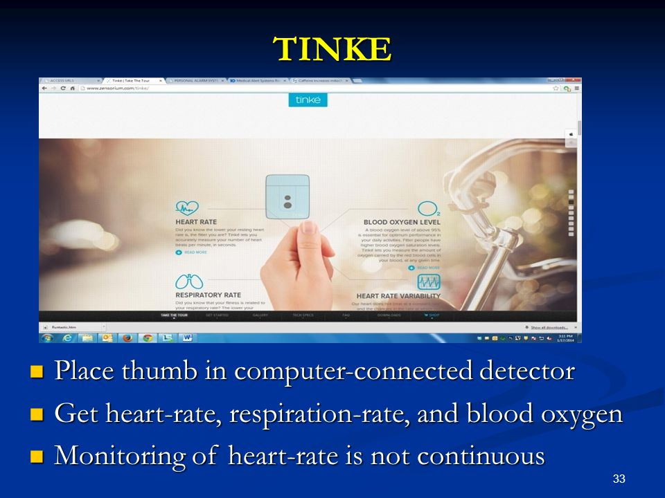 33 TINKE Place thumb in computer-connected detector Place thumb in computer-connected detector Get heart-rate, respiration-rate, and blood oxygen Get heart-rate, respiration-rate, and blood oxygen Monitoring of heart-rate is not continuous Monitoring of heart-rate is not continuous
