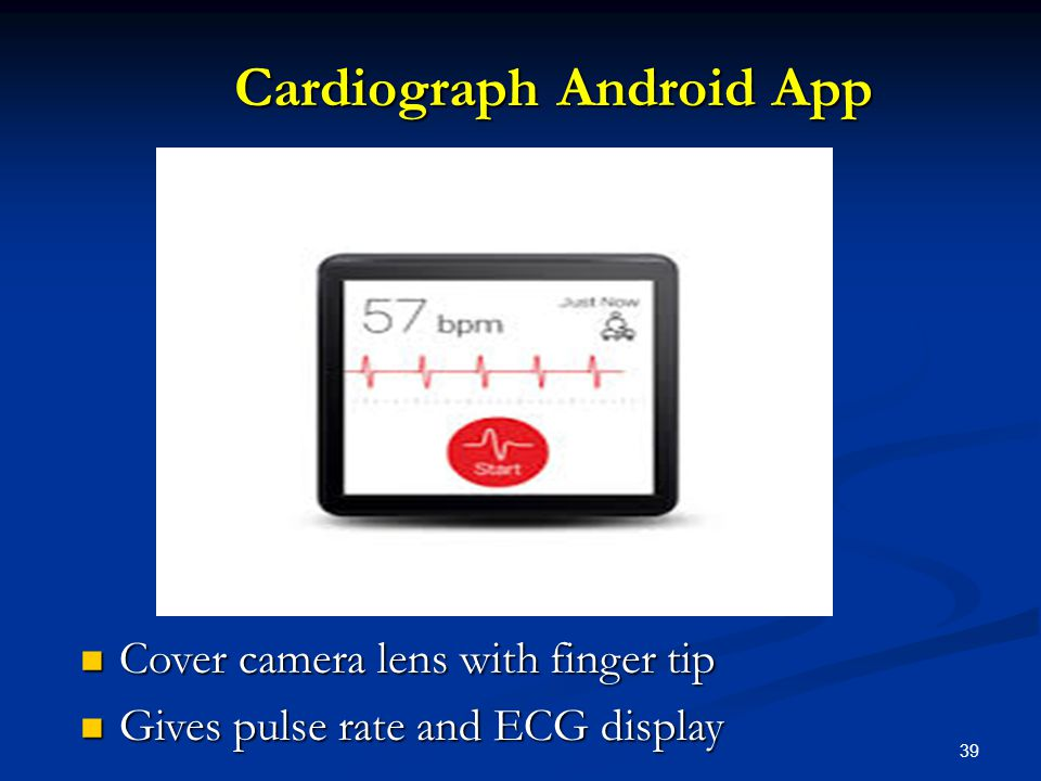 39 Cardiograph Android App Cardiograph Android App Cover camera lens with finger tip Cover camera lens with finger tip Gives pulse rate and ECG display Gives pulse rate and ECG display