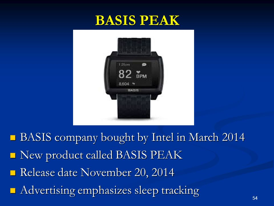54 BASIS PEAK BASIS company bought by Intel in March 2014 BASIS company bought by Intel in March 2014 New product called BASIS PEAK New product called BASIS PEAK Release date November 20, 2014 Release date November 20, 2014 Advertising emphasizes sleep tracking Advertising emphasizes sleep tracking