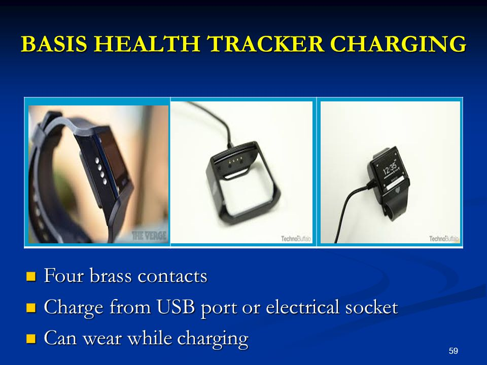 59 BASIS HEALTH TRACKER CHARGING Four brass contacts Four brass contacts Charge from USB port or electrical socket Charge from USB port or electrical socket Can wear while charging Can wear while charging