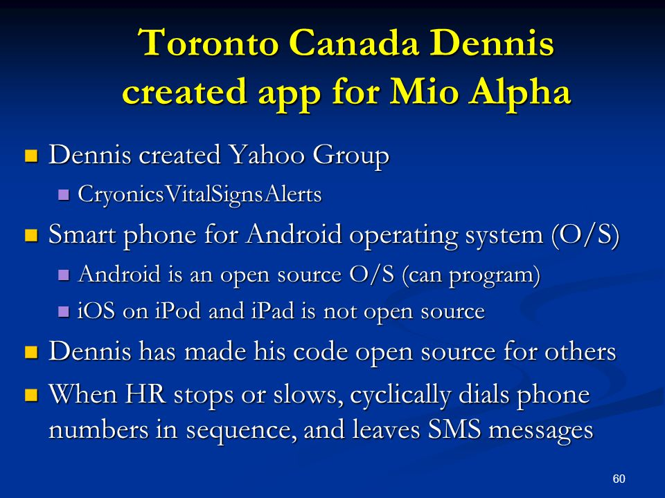 60 Toronto Canada Dennis created app for Mio Alpha Dennis created Yahoo Group Dennis created Yahoo Group CryonicsVitalSignsAlerts CryonicsVitalSignsAlerts Smart phone for Android operating system (O/S) Smart phone for Android operating system (O/S) Android is an open source O/S (can program) Android is an open source O/S (can program) iOS on iPod and iPad is not open source iOS on iPod and iPad is not open source Dennis has made his code open source for others Dennis has made his code open source for others When HR stops or slows, cyclically dials phone numbers in sequence, and leaves SMS messages When HR stops or slows, cyclically dials phone numbers in sequence, and leaves SMS messages