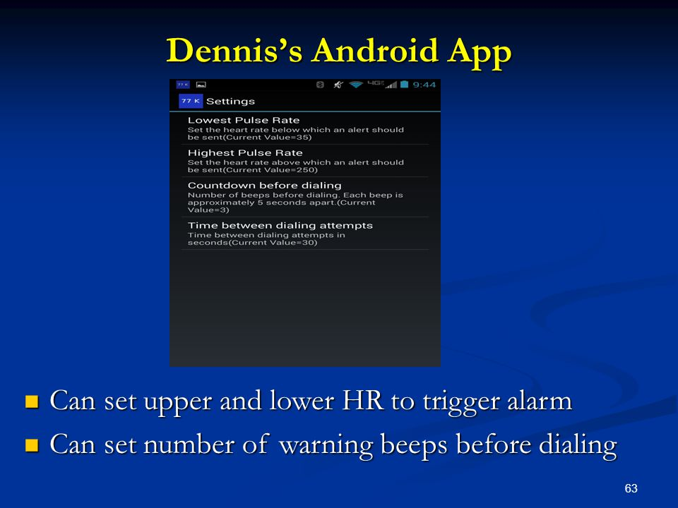 63 Dennis's Android App Can set upper and lower HR to trigger alarm Can set upper and lower HR to trigger alarm Can set number of warning beeps before dialing Can set number of warning beeps before dialing
