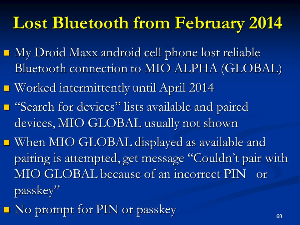 68 Lost Bluetooth from February 2014 My Droid Maxx android cell phone lost reliable Bluetooth connection to MIO ALPHA (GLOBAL) My Droid Maxx android cell phone lost reliable Bluetooth connection to MIO ALPHA (GLOBAL) Worked intermittently until April 2014 Worked intermittently until April 2014 Search for devices lists available and paired devices, MIO GLOBAL usually not shown Search for devices lists available and paired devices, MIO GLOBAL usually not shown When MIO GLOBAL displayed as available and pairing is attempted, get message Couldn't pair with MIO GLOBAL because of an incorrect PIN or passkey When MIO GLOBAL displayed as available and pairing is attempted, get message Couldn't pair with MIO GLOBAL because of an incorrect PIN or passkey No prompt for PIN or passkey No prompt for PIN or passkey