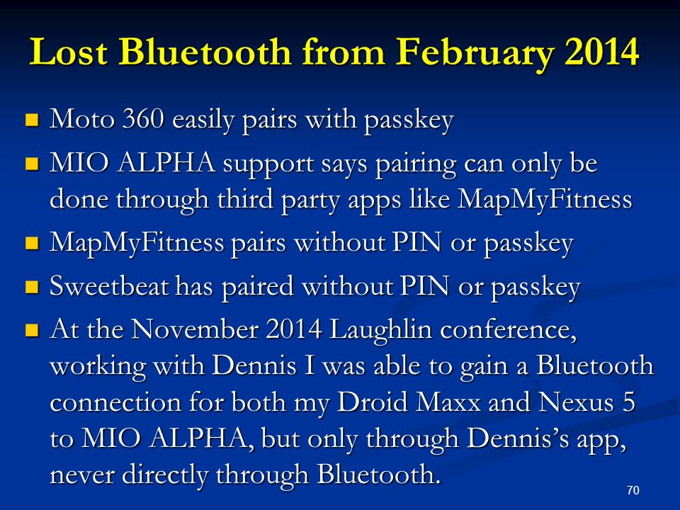 70 Lost Bluetooth from February 2014 Moto 360 easily pairs with passkey Moto 360 easily pairs with passkey MIO ALPHA support says pairing can only be done through third party apps like MapMyFitness MIO ALPHA support says pairing can only be done through third party apps like MapMyFitness MapMyFitness pairs without PIN or passkey MapMyFitness pairs without PIN or passkey Sweetbeat has paired without PIN or passkey Sweetbeat has paired without PIN or passkey At the November 2014 Laughlin conference, working with Dennis I was able to gain a Bluetooth connection for both my Droid Maxx and Nexus 5 to MIO ALPHA, but only through Dennis's app, never directly through Bluetooth.