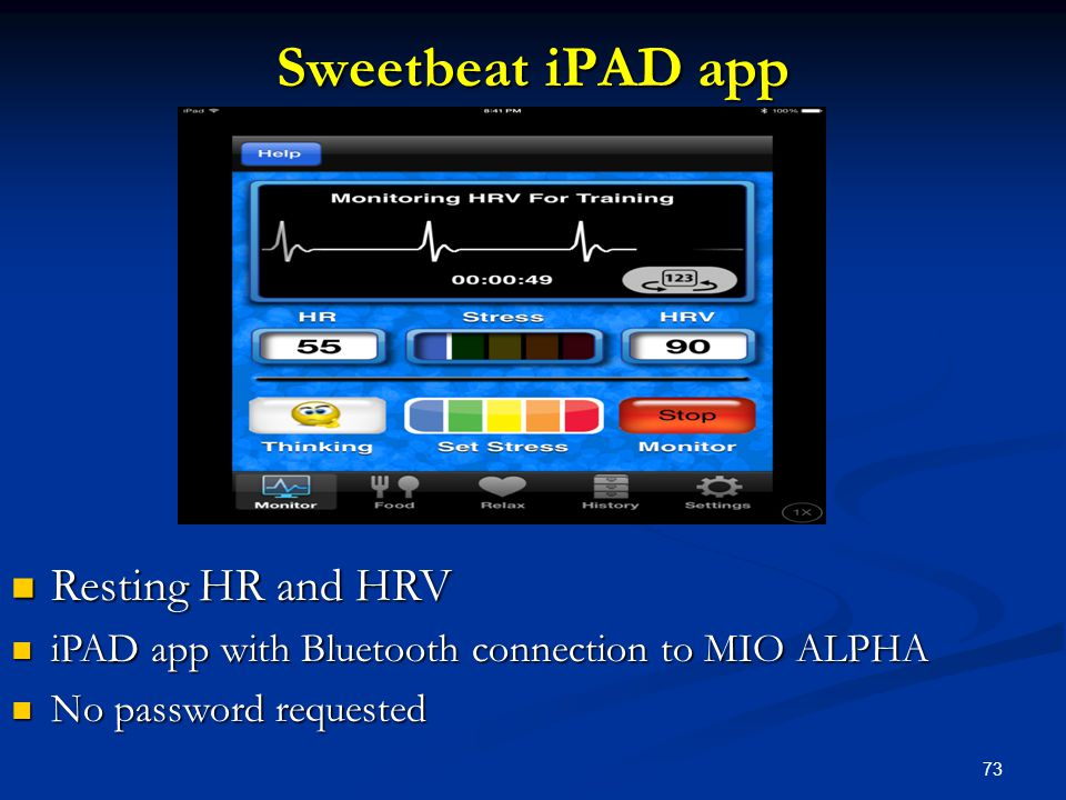 73 Sweetbeat iPAD app Resting HR and HRV Resting HR and HRV iPAD app with Bluetooth connection to MIO ALPHA iPAD app with Bluetooth connection to MIO ALPHA No password requested No password requested