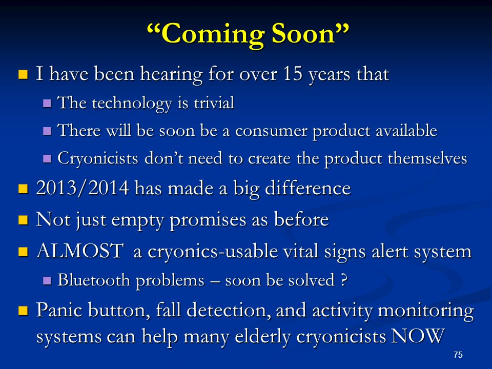 75 Coming Soon I have been hearing for over 15 years that I have been hearing for over 15 years that The technology is trivial The technology is trivial There will be soon be a consumer product available There will be soon be a consumer product available Cryonicists don't need to create the product themselves Cryonicists don't need to create the product themselves 2013/2014 has made a big difference 2013/2014 has made a big difference Not just empty promises as before Not just empty promises as before ALMOST a cryonics-usable vital signs alert system ALMOST a cryonics-usable vital signs alert system Bluetooth problems – soon be solved .