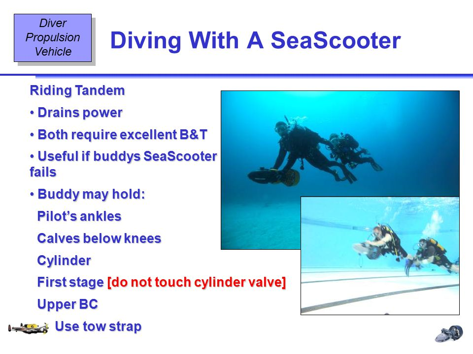 Diving Equipment & Diving Signals OT2 11 08/02 Diving With A SeaScooter Diver Propulsion Vehicle Riding Tandem Drains power Drains power Both require excellent B&T Both require excellent B&T Useful if buddys SeaScooter fails Useful if buddys SeaScooter fails Buddy may hold: Buddy may hold: Pilot's ankles Pilot's ankles Calves below knees Calves below knees Cylinder Cylinder First stage [do not touch cylinder valve] First stage [do not touch cylinder valve] Upper BC Upper BC Use tow strap Use tow strap