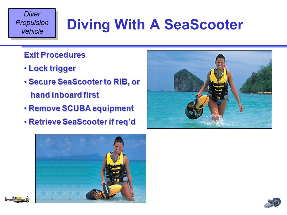 Diving Equipment & Diving Signals OT2 12 08/02 Diving With A SeaScooter Diver Propulsion Vehicle Exit Procedures Lock trigger Lock trigger Secure SeaScooter to RIB, or Secure SeaScooter to RIB, or hand inboard first hand inboard first Remove SCUBA equipment Remove SCUBA equipment Retrieve SeaScooter if req'd Retrieve SeaScooter if req'd