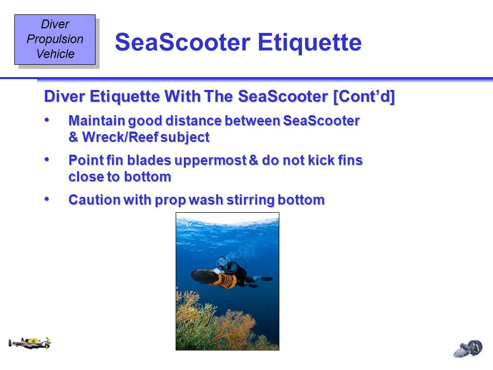 Diving Equipment & Diving Signals OT2 23 08/02 SeaScooter Etiquette Diver Propulsion Vehicle Diver Etiquette With The SeaScooter [Cont'd] Maintain good distance between SeaScooter & Wreck/Reef subjectMaintain good distance between SeaScooter & Wreck/Reef subject Point fin blades uppermost & do not kick fins close to bottomPoint fin blades uppermost & do not kick fins close to bottom Caution with prop wash stirring bottomCaution with prop wash stirring bottom