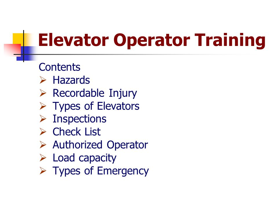 Elevator Operator Training Contents  Hazards  Recordable Injury  Types of Elevators  Inspections  Check List  Authorized Operator  Load capacity  Types of Emergency