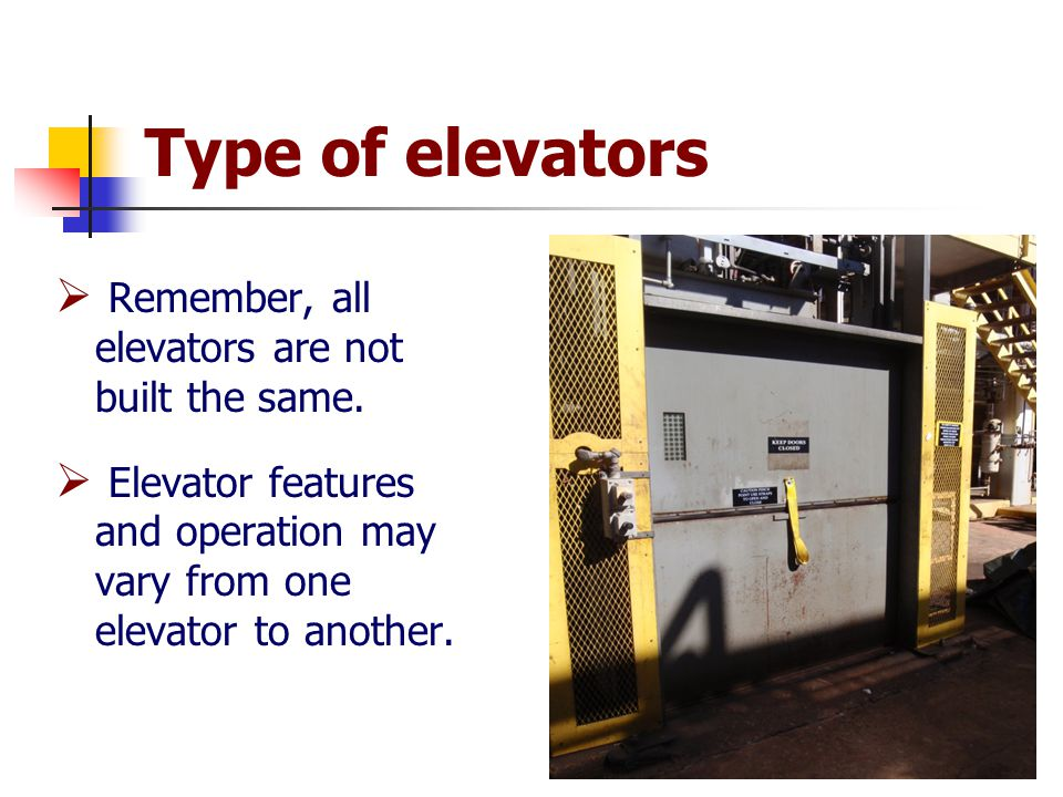 Type of elevators  Remember, all elevators are not built the same.