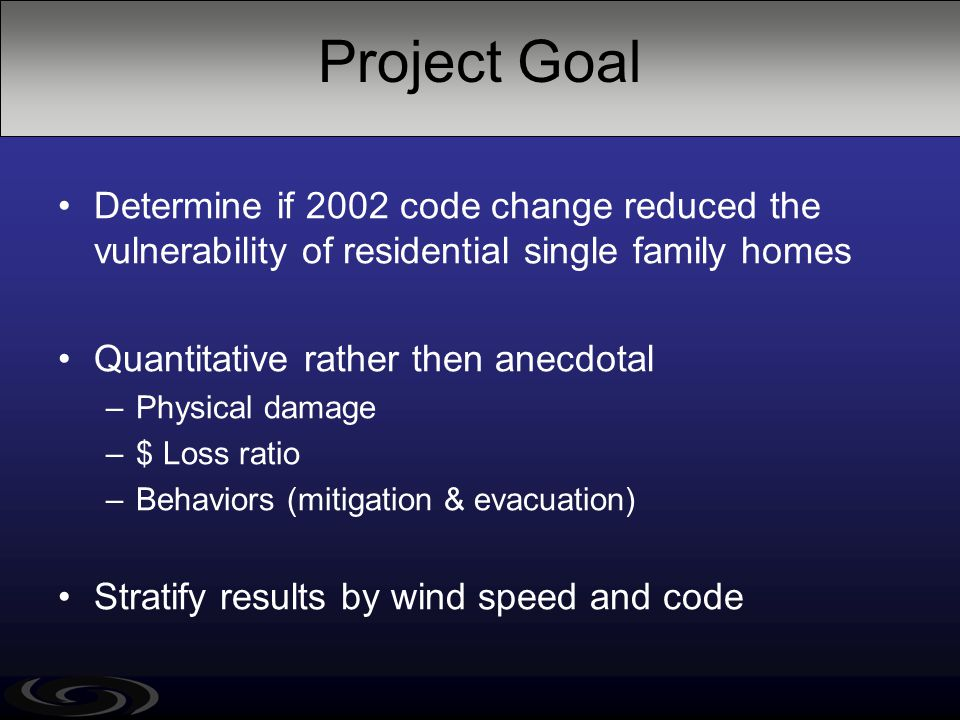 Project Goal Determine if 2002 code change reduced the vulnerability of residential single family homes Quantitative rather then anecdotal –Physical d