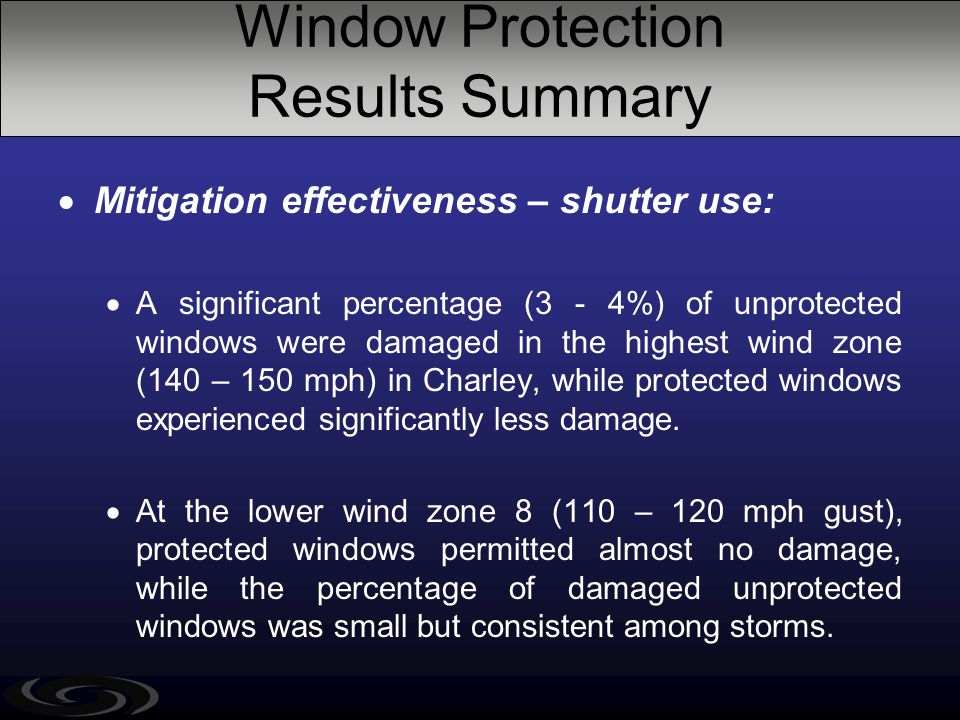 Window Protection Results Summary  Mitigation effectiveness – shutter use:  A significant percentage (3 - 4%) of unprotected windows were damaged in