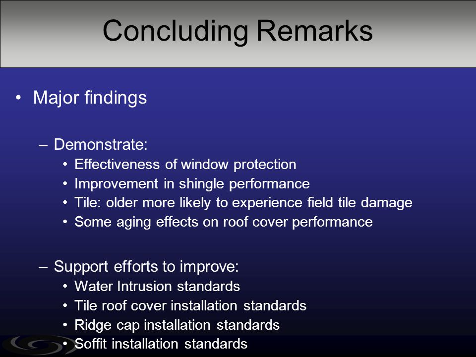 Concluding Remarks Major findings –Demonstrate: Effectiveness of window protection Improvement in shingle performance Tile: older more likely to exper