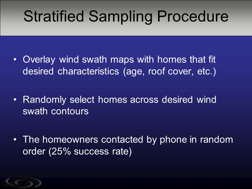 Stratified Sampling Procedure Overlay wind swath maps with homes that fit desired characteristics (age, roof cover, etc.) Randomly select homes across