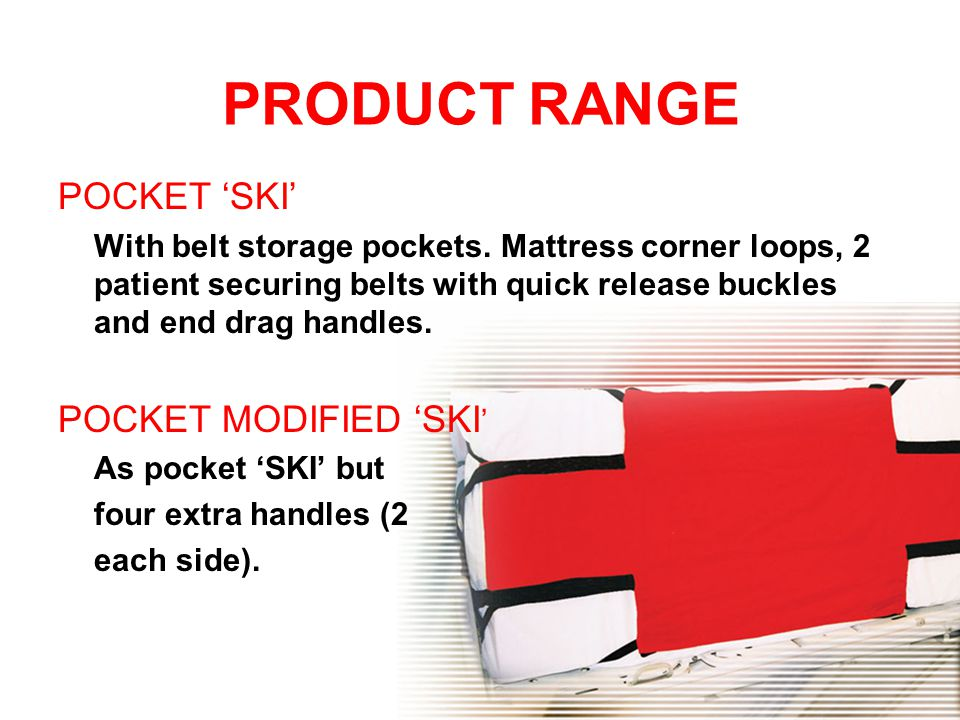 PRODUCT RANGE POCKET 'SKI' With belt storage pockets. Mattress corner loops, 2 patient securing belts with quick release buckles and end drag handles.
